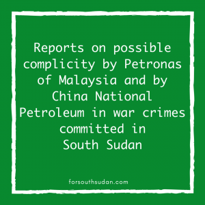 Reports on possible complicity by Petronas of Malaysia and by China National Petroleum in war crimes committed in South Sudan