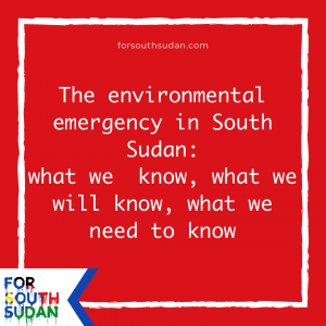 The environmental emergency in South Sudan: what we  know, what we will know, what we need to know
