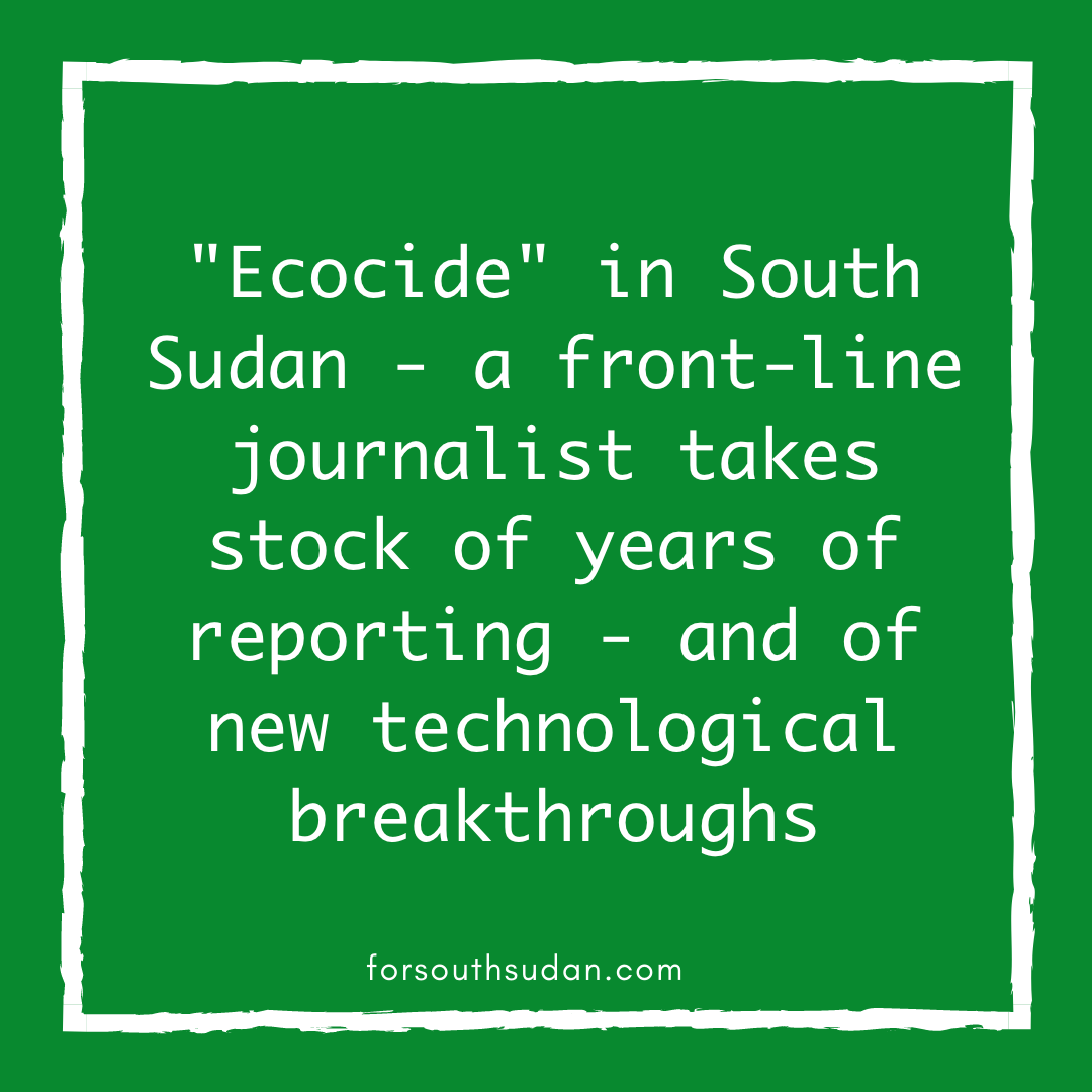"""Ecocide"" in South Sudan – a front-line journalist takes stock of years of reporting – and of new technological breakthroughs"
