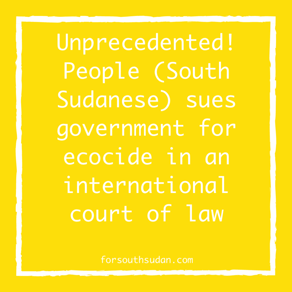 Unprecedented! People (South Sudanese) sues government for ecocide in an international court of law