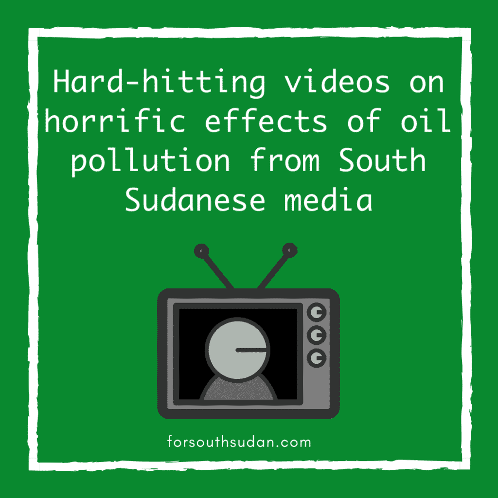 hard-hitting videos on horrific effects of oil polliution from South sudanese media