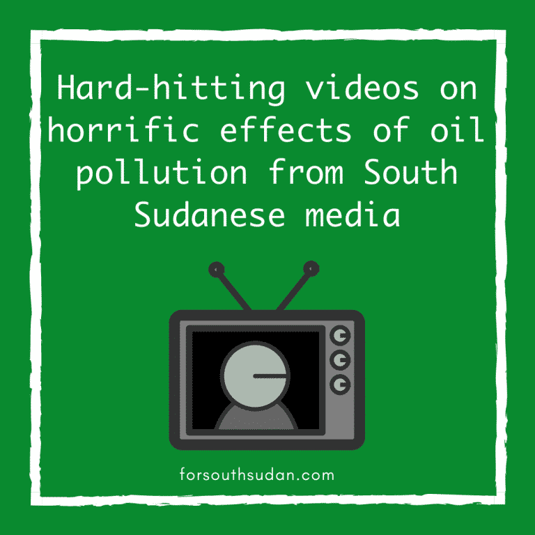 Hard-hitting videos on horrific effects of oil pollution from South Sudanese media