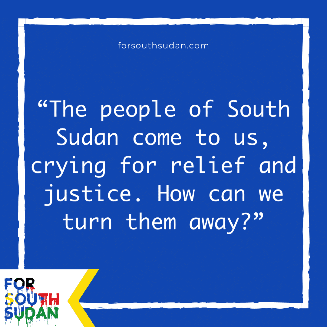 """The people of South Sudan come to us, crying for relief and justice. How can we turn them away?"""