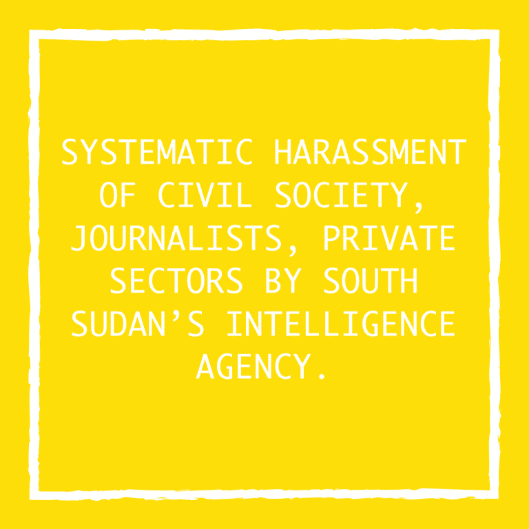 SYSTEMATIC HARASSMENT OF CIVIL SOCIETY, JOURNALISTS, PRIVATE SECTORS BY SOUTH SUDAN'S INTELLIGENCE AGENCY.
