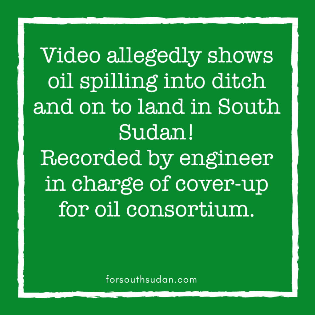 Video allegedly shows oil spilling into ditch and on to land in South Sudan! Recorded by engineer in charge of cover-up for oil consortium
