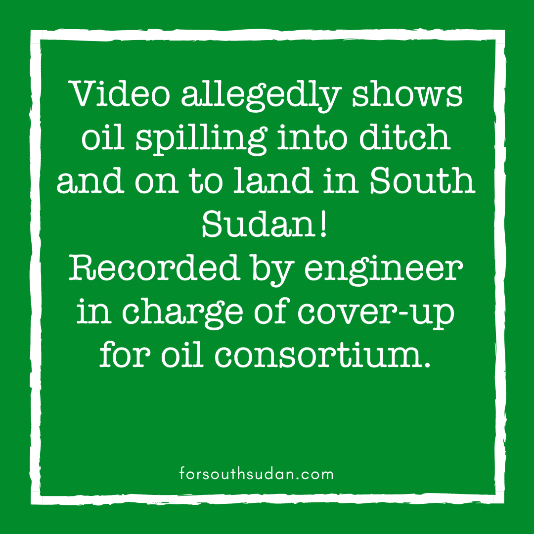 Video allegedly shows oil spilling into ditch and on to land in South Sudan! Recorded by engineer in charge of cover-up for oil consortium.