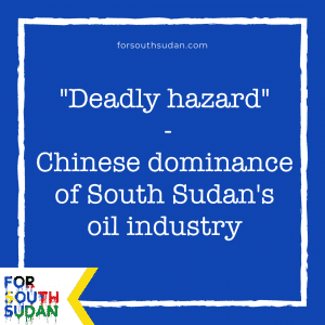 """""""Deadly hazard"""" - Chinese dominance of South Sudan's oil industry - major report in leading US international affairs magazine"""