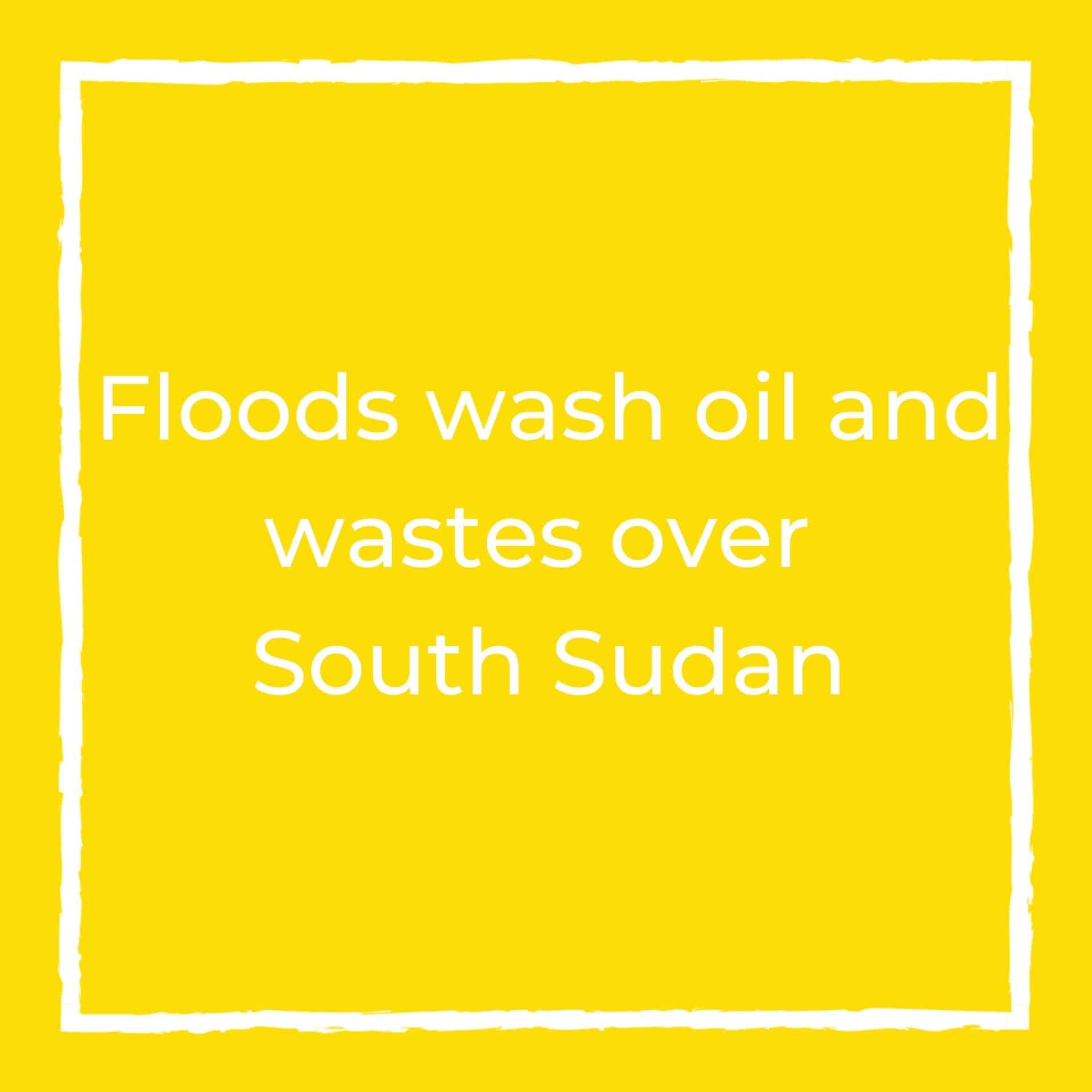 Floods wash oil and wastes over South Sudan: