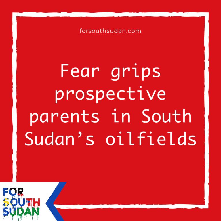 Fear grips prospective parents in South Sudan's oilfields