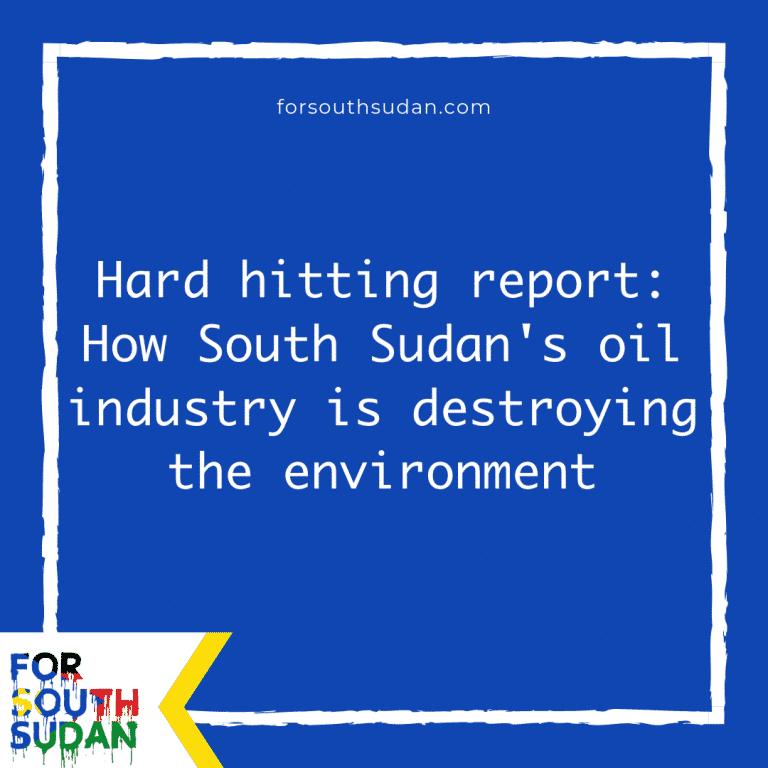 Hard hitting report: How South Sudan's oil industry is destroying the environment